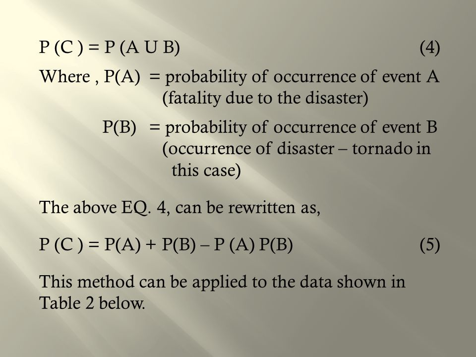P (C ) = P (A U B) (4) Where , P(A) = probability of occurrence of event A (fatality due to the disaster) P(B) = probability of occurrence of event B (occurrence of disaster – tornado in this case) The above EQ.