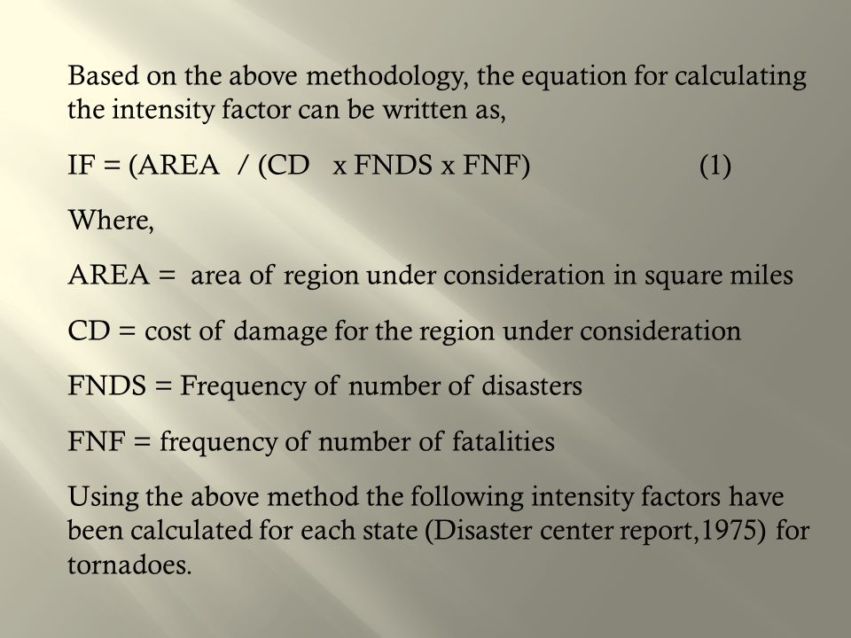 Based on the above methodology, the equation for calculating the intensity factor can be written as, IF = (AREA / (CD x FNDS x FNF) (1) Where, AREA = area of region under consideration in square miles CD = cost of damage for the region under consideration FNDS = Frequency of number of disasters FNF = frequency of number of fatalities Using the above method the following intensity factors have been calculated for each state (Disaster center report,1975) for tornadoes.