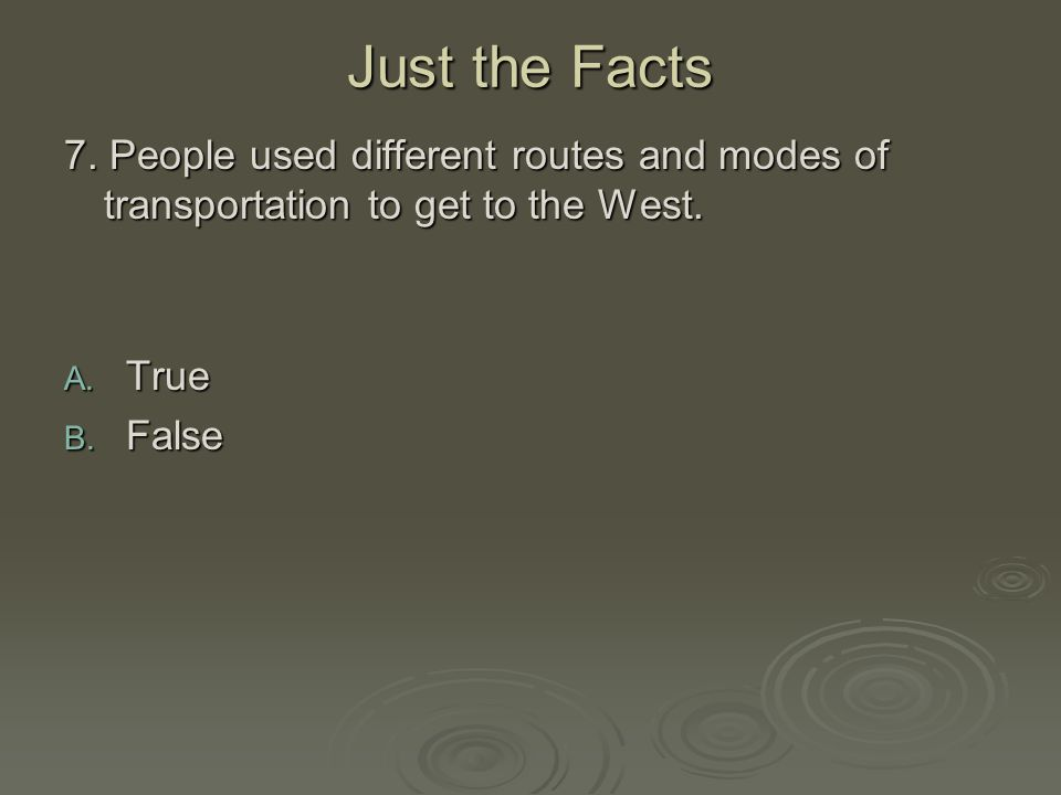 Just the Facts 7. People used different routes and modes of transportation to get to the West. True.