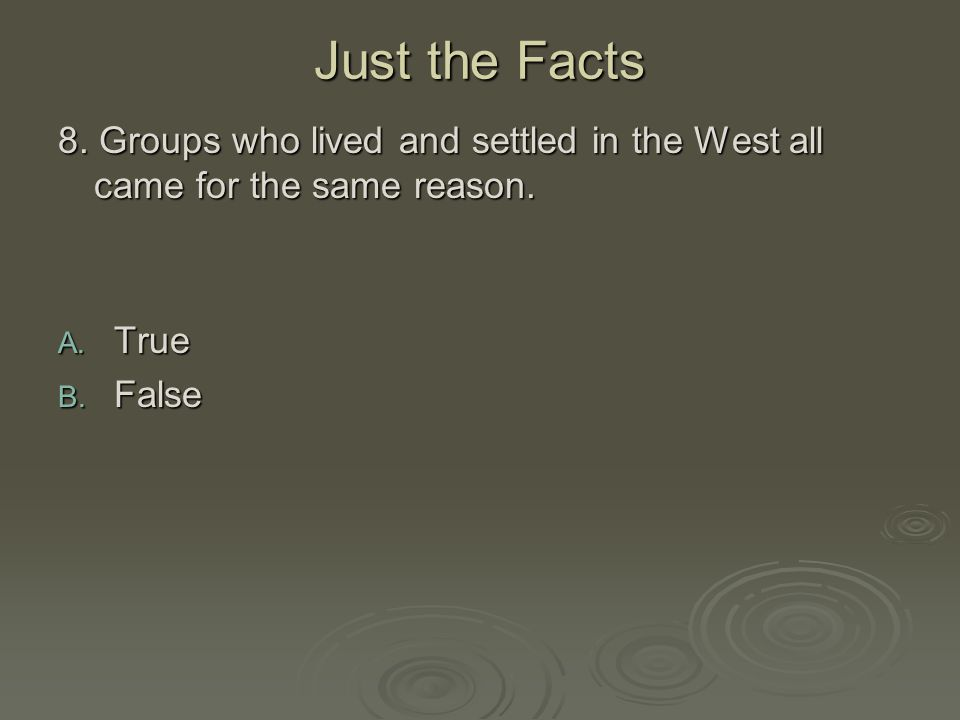 Just the Facts 8. Groups who lived and settled in the West all came for the same reason. True False