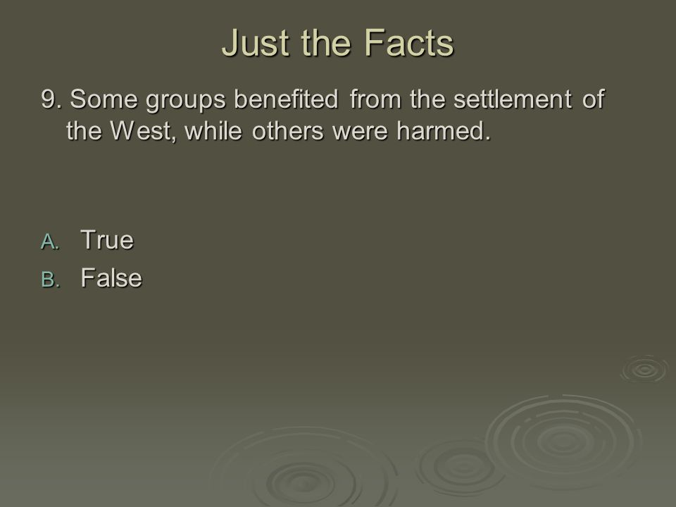 Just the Facts 9. Some groups benefited from the settlement of the West, while others were harmed. True.