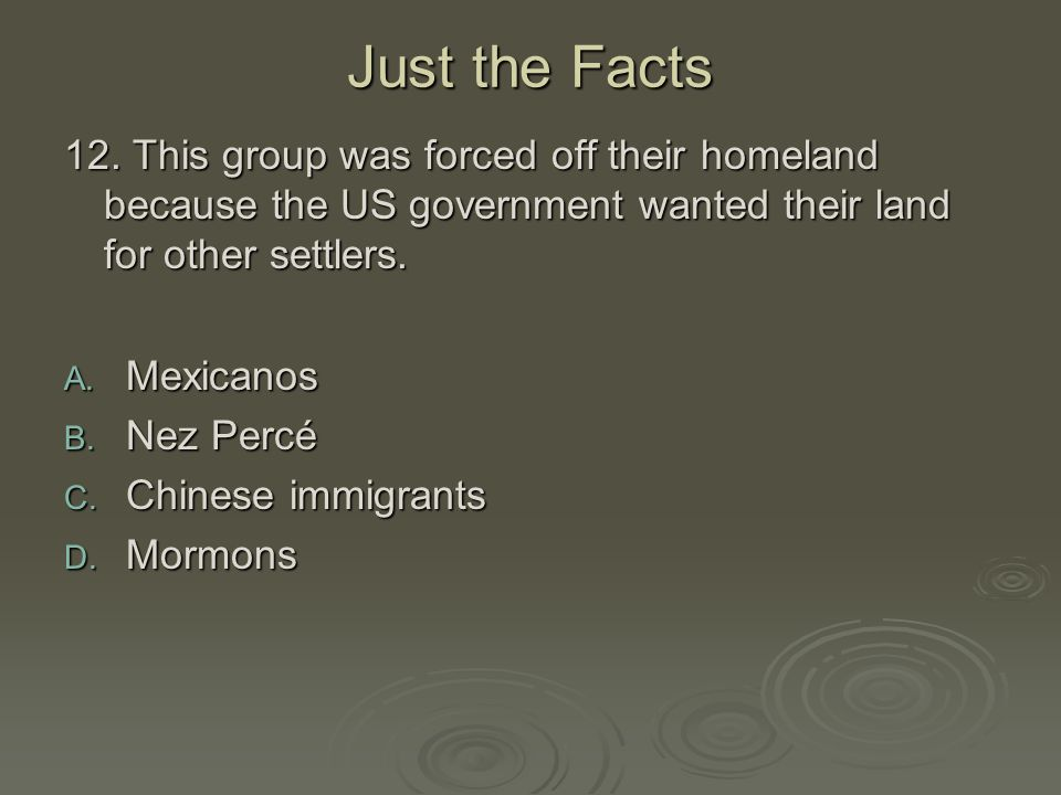 Just the Facts 12. This group was forced off their homeland because the US government wanted their land for other settlers.