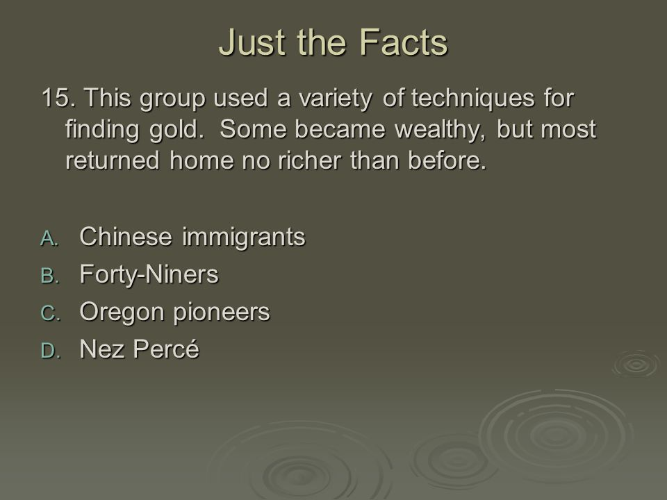 Just the Facts 15. This group used a variety of techniques for finding gold. Some became wealthy, but most returned home no richer than before.