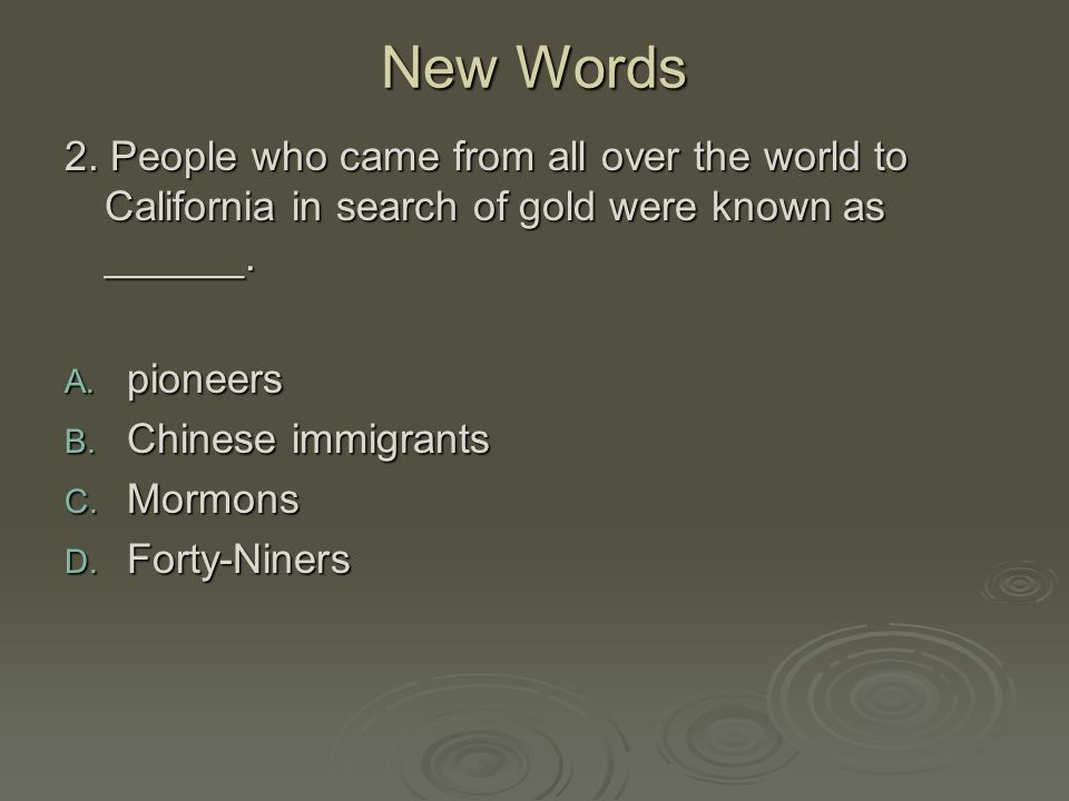 New Words 2. People who came from all over the world to California in search of gold were known as ______.