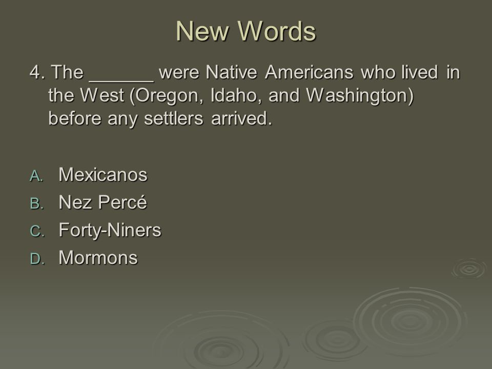 New Words 4. The ______ were Native Americans who lived in the West (Oregon, Idaho, and Washington) before any settlers arrived.