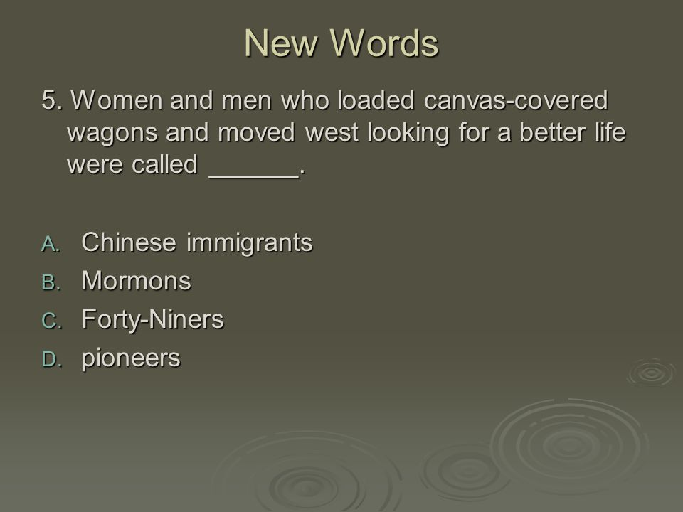 New Words 5. Women and men who loaded canvas-covered wagons and moved west looking for a better life were called ______.