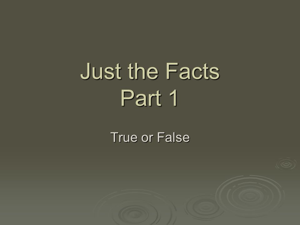 Just the Facts Part 1 True or False