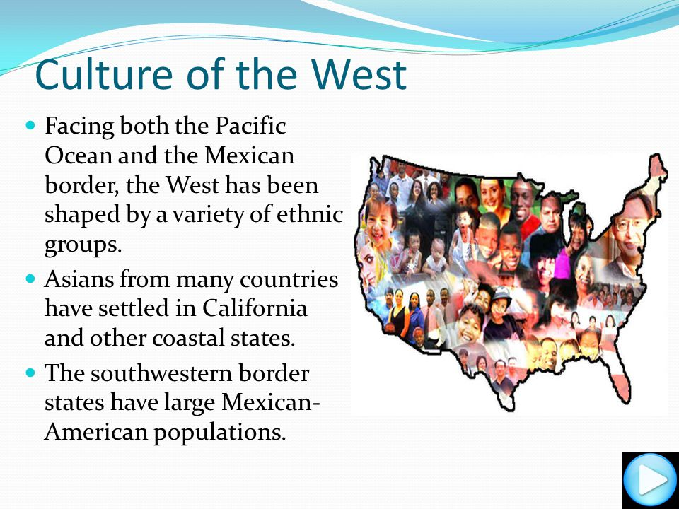 Culture of the West Facing both the Pacific Ocean and the Mexican border, the West has been shaped by a variety of ethnic groups.