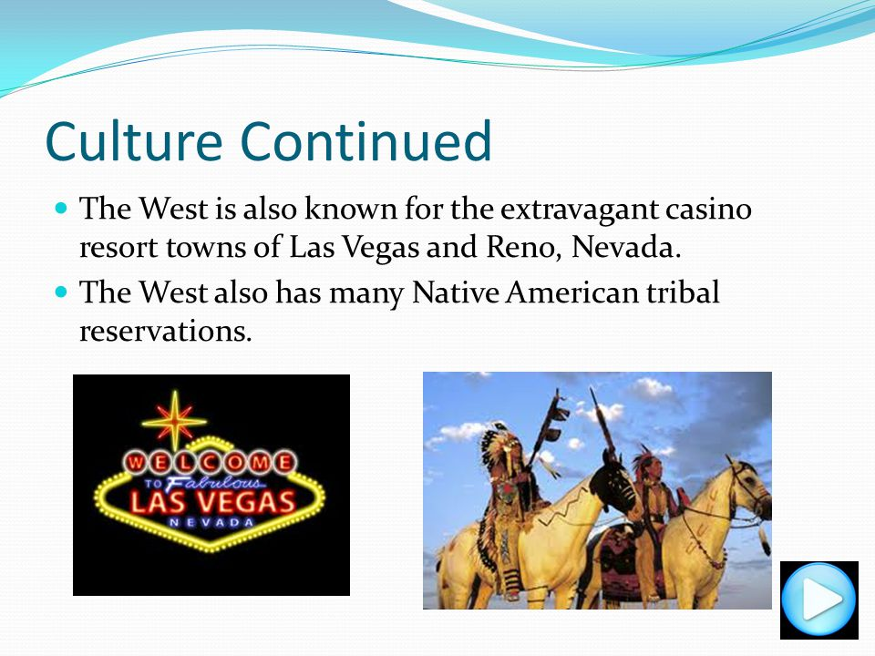 Culture Continued The West is also known for the extravagant casino resort towns of Las Vegas and Reno, Nevada.