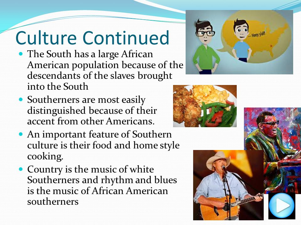 Culture Continued The South has a large African American population because of the descendants of the slaves brought into the South.