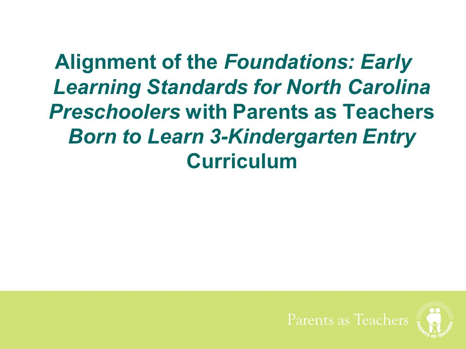 Alignment of the Foundations: Early Learning Standards for North Carolina Preschoolers with Parents as Teachers Born to Learn 3-Kindergarten Entry Curriculum