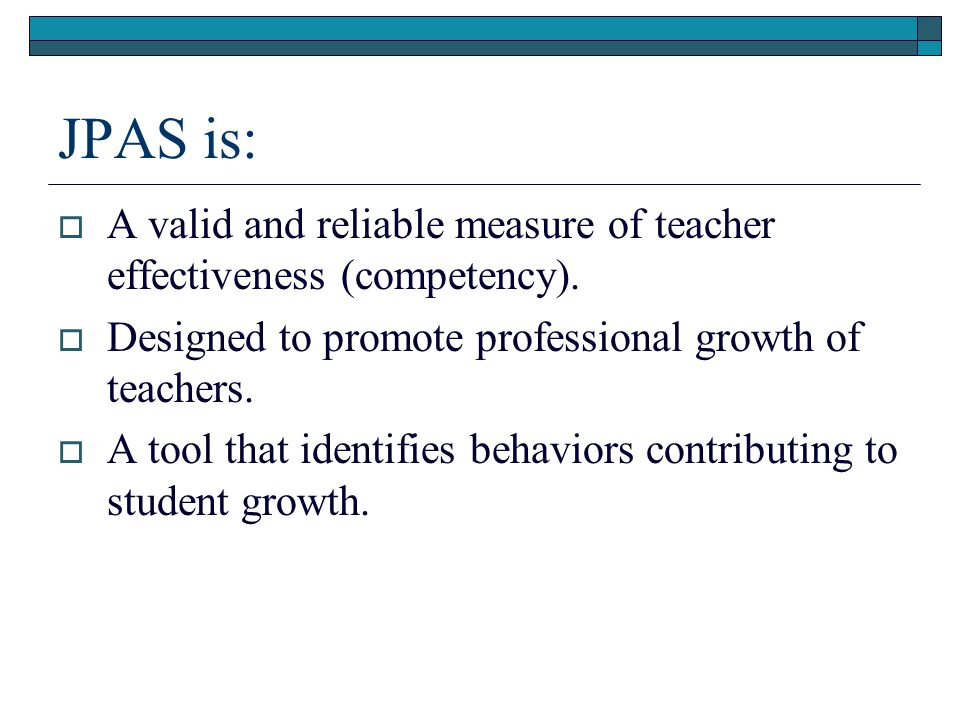 JPAS is: A valid and reliable measure of teacher effectiveness (competency). Designed to promote professional growth of teachers.