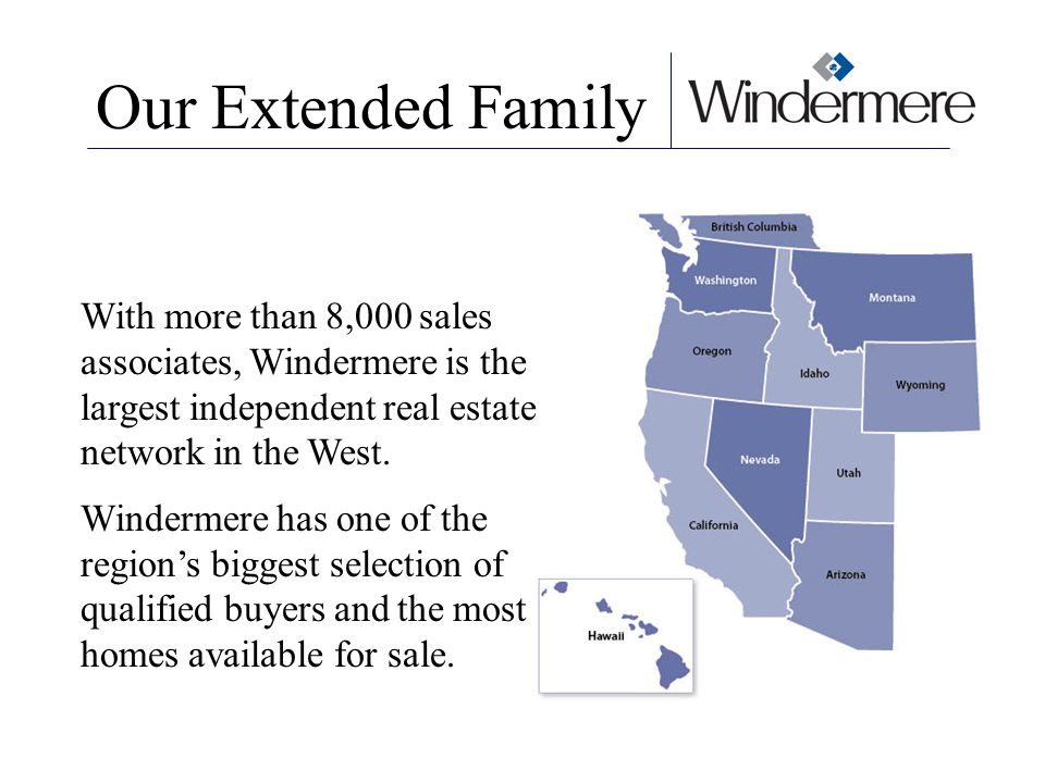 Our Extended Family With more than 8,000 sales associates, Windermere is the largest independent real estate network in the West.