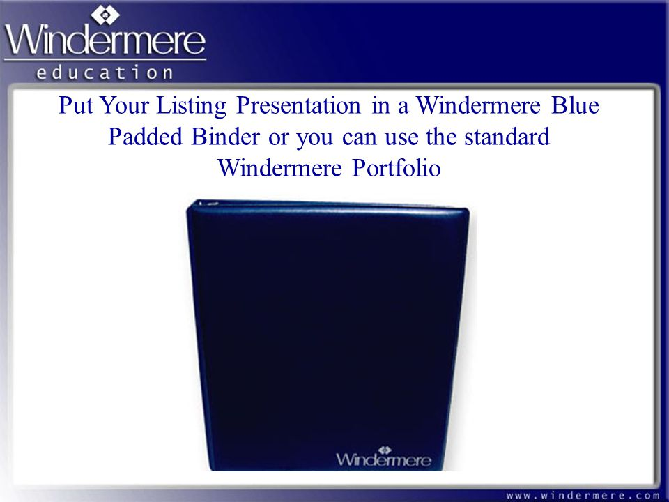 Put Your Listing Presentation in a Windermere Blue Padded Binder or you can use the standard Windermere Portfolio