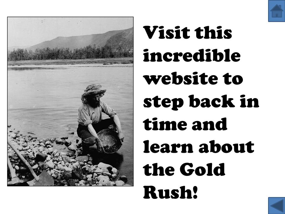 Visit this incredible website to step back in time and learn about the Gold Rush!