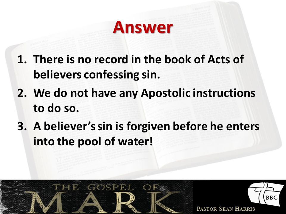 Answer There is no record in the book of Acts of believers confessing sin. We do not have any Apostolic instructions to do so.