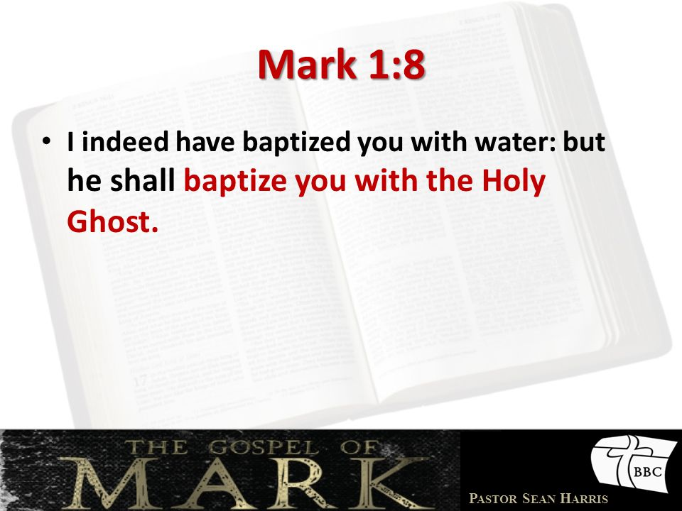 Mark 1:8 I indeed have baptized you with water: but he shall baptize you with the Holy Ghost.