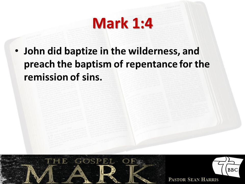Mark 1:4 John did baptize in the wilderness, and preach the baptism of repentance for the remission of sins.