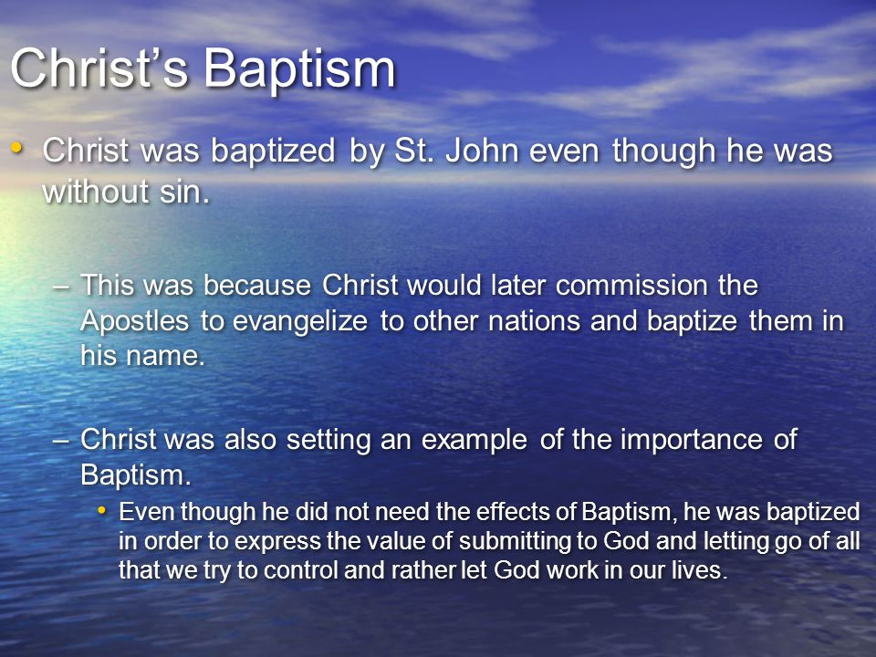 Christ's Baptism Christ was baptized by St. John even though he was without sin.