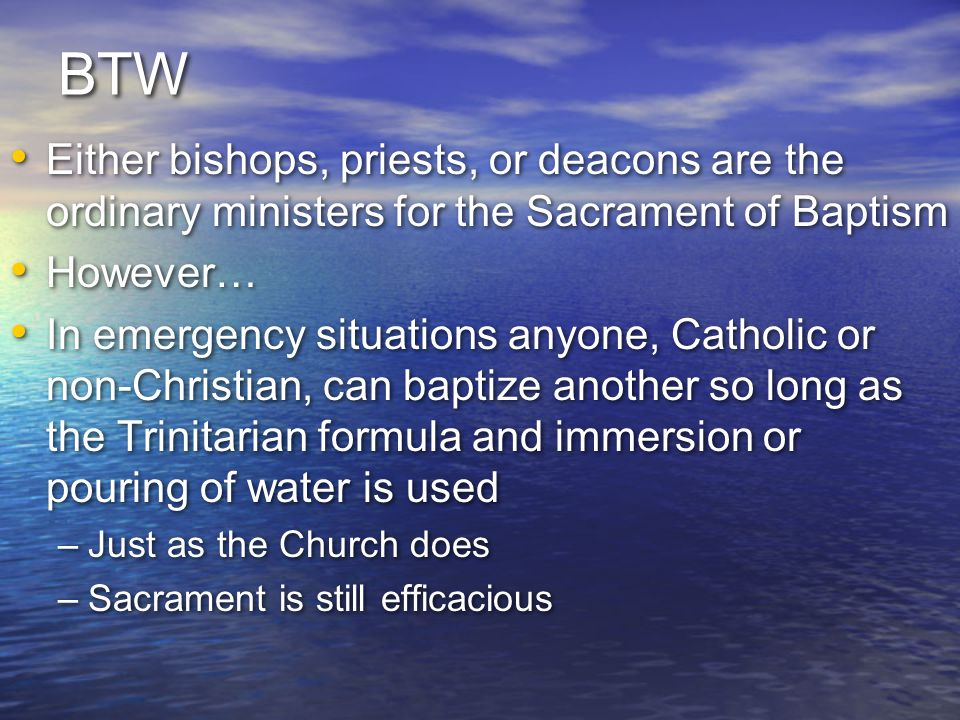 BTW Either bishops, priests, or deacons are the ordinary ministers for the Sacrament of Baptism. However…