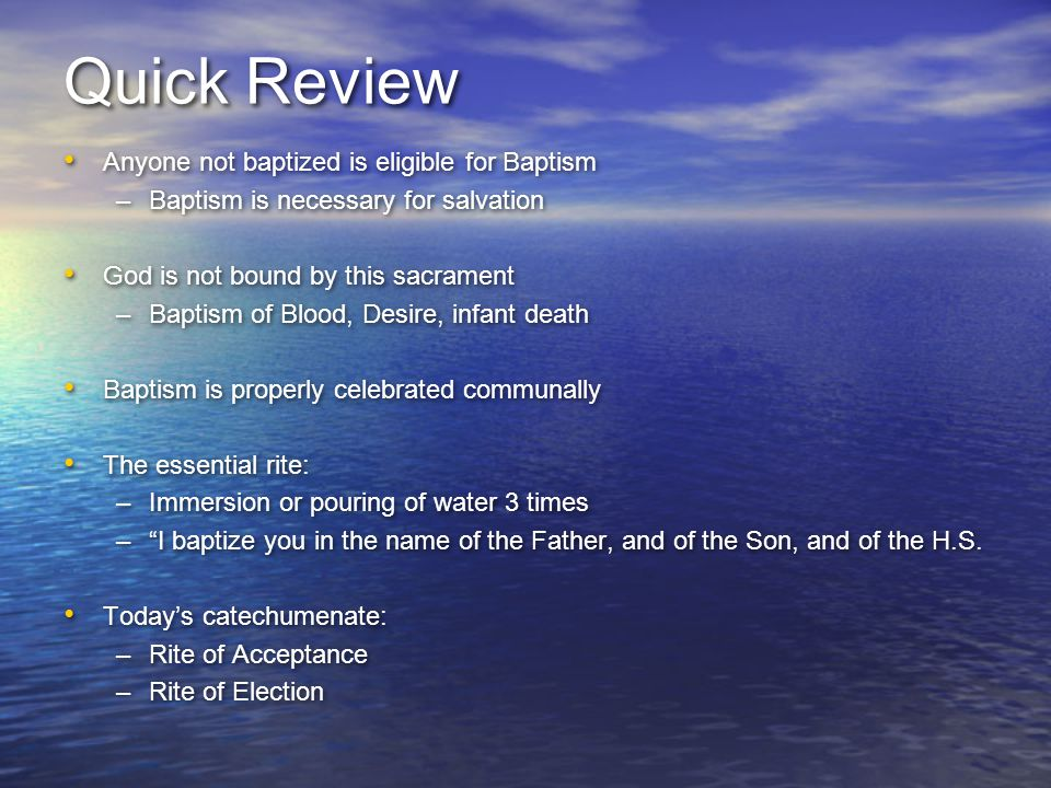 Quick Review Anyone not baptized is eligible for Baptism