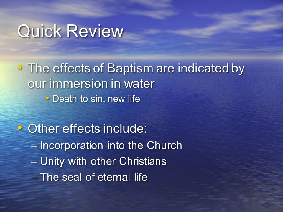 Quick Review The effects of Baptism are indicated by our immersion in water. Death to sin, new life.