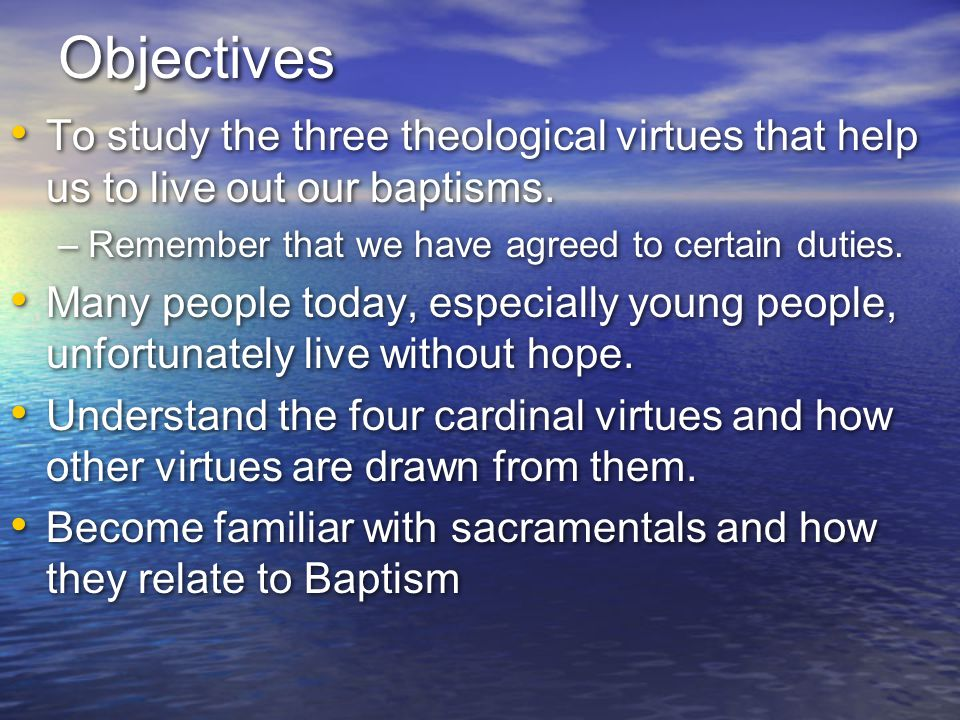 Objectives To study the three theological virtues that help us to live out our baptisms. Remember that we have agreed to certain duties.