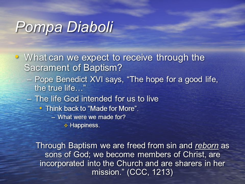 Pompa Diaboli What can we expect to receive through the Sacrament of Baptism Pope Benedict XVI says, The hope for a good life, the true life…