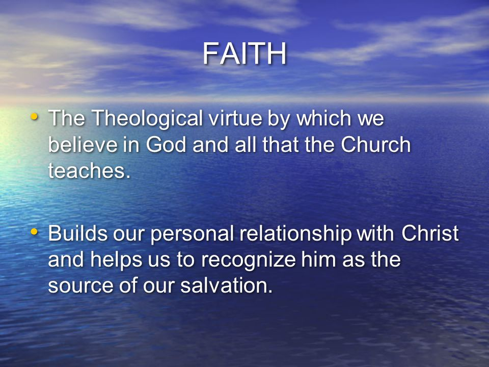 FAITH The Theological virtue by which we believe in God and all that the Church teaches.