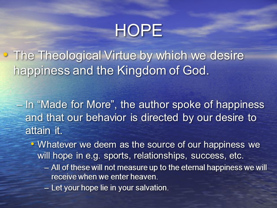 HOPE The Theological Virtue by which we desire happiness and the Kingdom of God.
