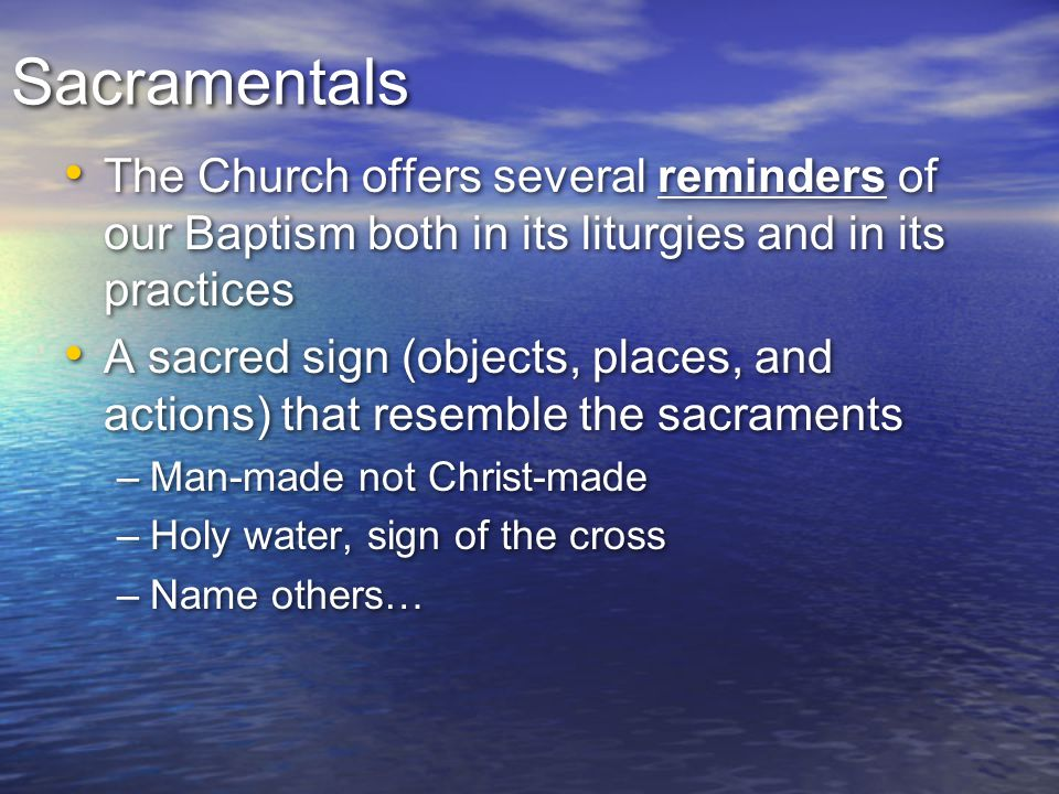 Sacramentals The Church offers several reminders of our Baptism both in its liturgies and in its practices.