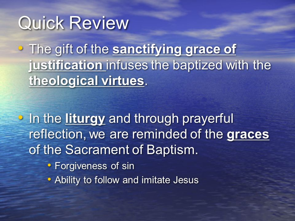Quick Review The gift of the sanctifying grace of justification infuses the baptized with the theological virtues.