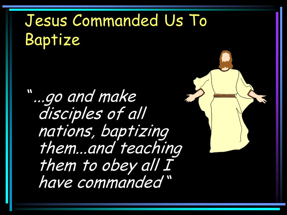 Jesus Commanded Us To Baptize