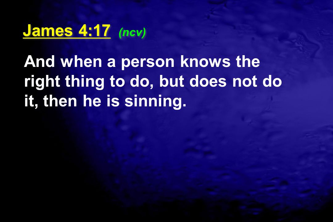 James 4:17 (ncv) And when a person knows the right thing to do, but does not do it, then he is sinning.