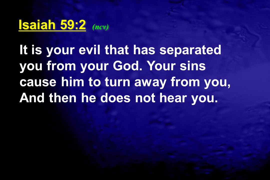 Isaiah 59:2 (ncv) It is your evil that has separated you from your God.