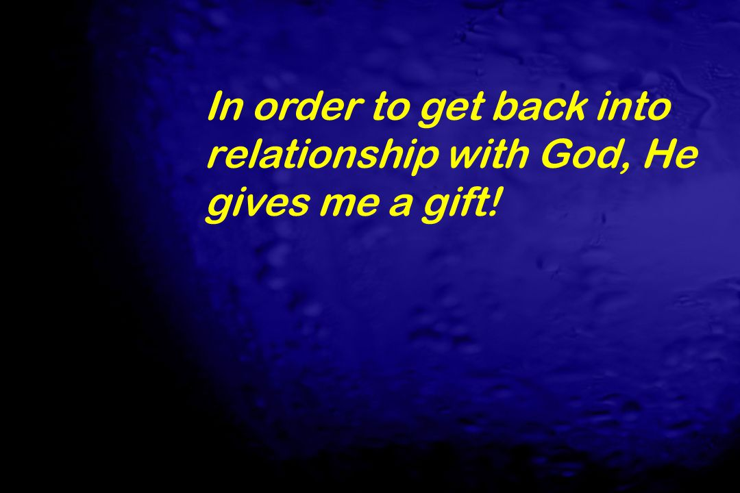 In order to get back into relationship with God, He gives me a gift!
