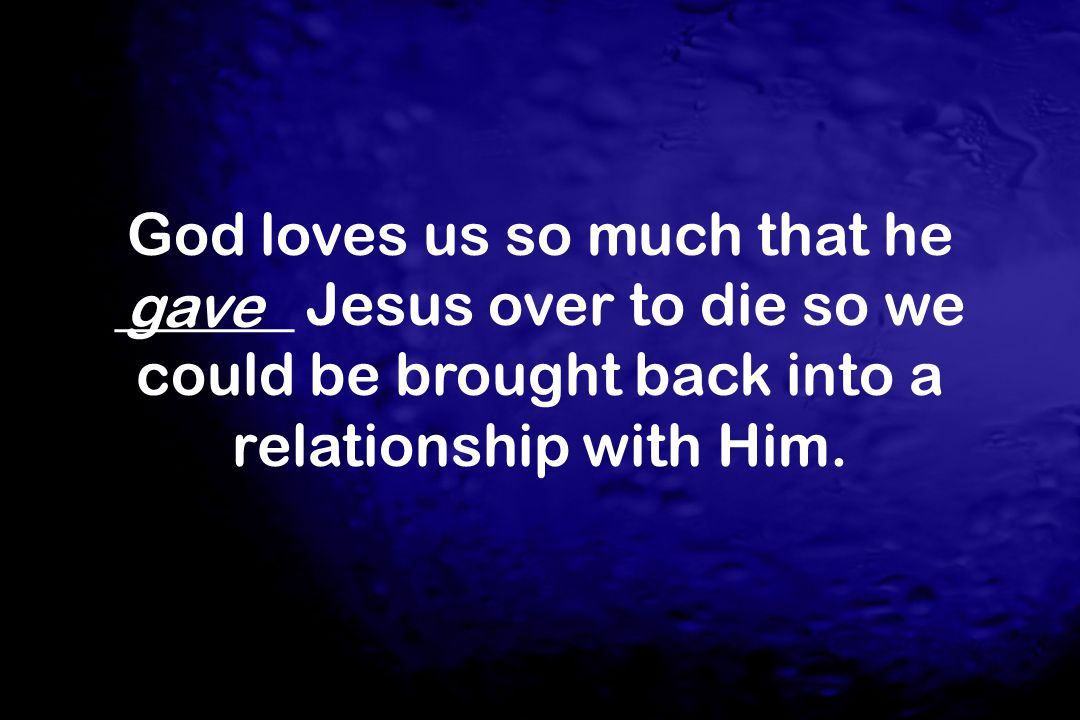 God loves us so much that he ______ Jesus over to die so we could be brought back into a relationship with Him.