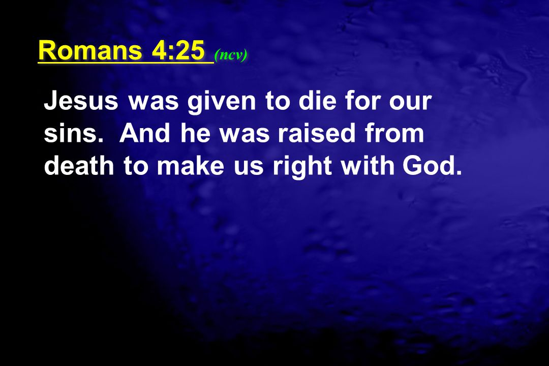 Romans 4:25 (ncv) Jesus was given to die for our sins.