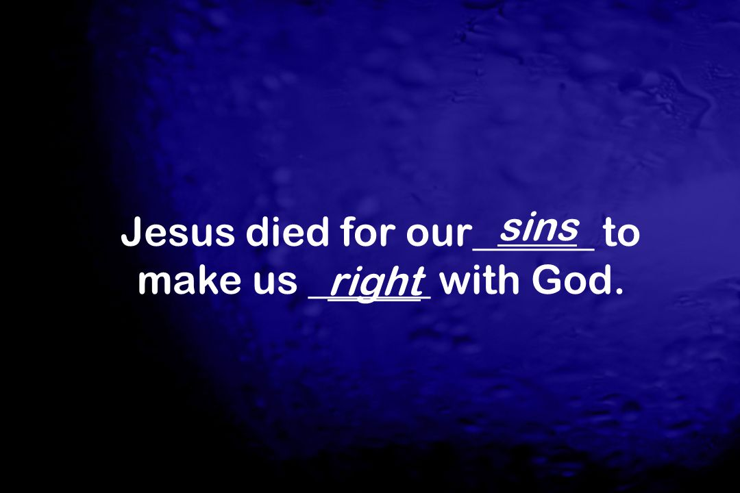 Jesus died for our______ to make us ______ with God.