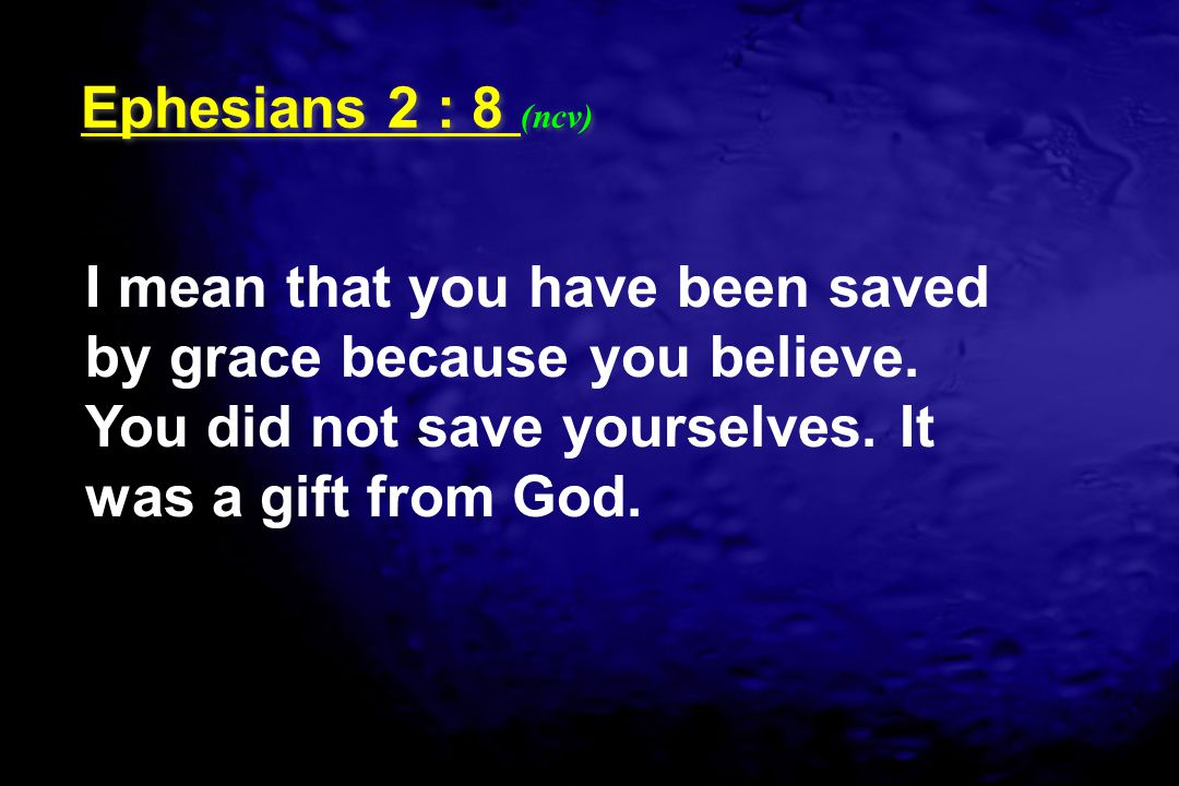 Ephesians 2 : 8 (ncv) I mean that you have been saved by grace because you believe.