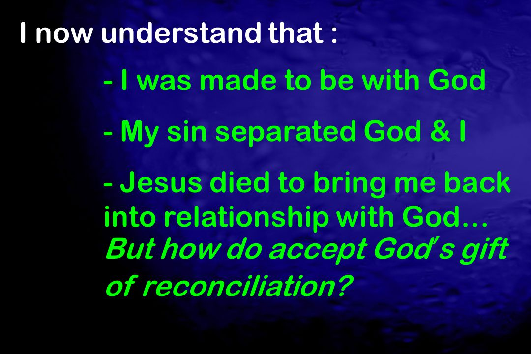 I now understand that : - I was made to be with God. - My sin separated God & I.