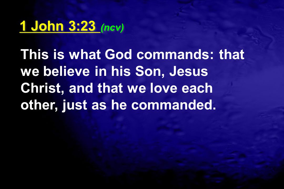 1 John 3:23 (ncv) This is what God commands: that we believe in his Son, Jesus Christ, and that we love each other, just as he commanded.