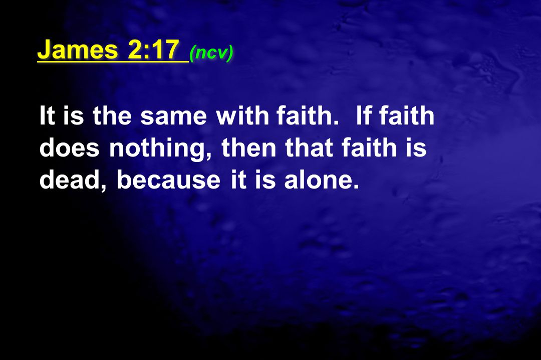 James 2:17 (ncv) It is the same with faith.