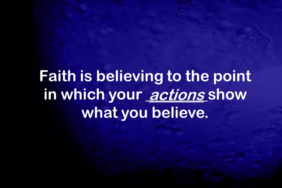 Faith is believing to the point in which your ________show what you believe.