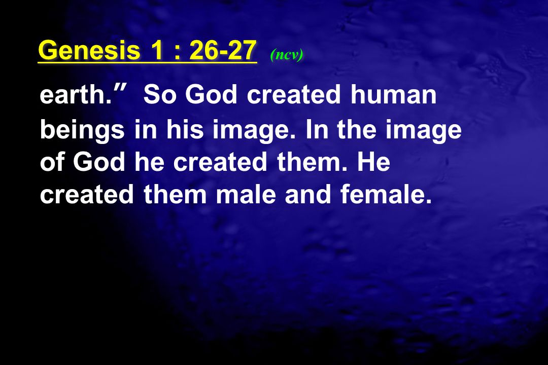 Genesis 1 : 26-27 (ncv) earth. So God created human beings in his image.