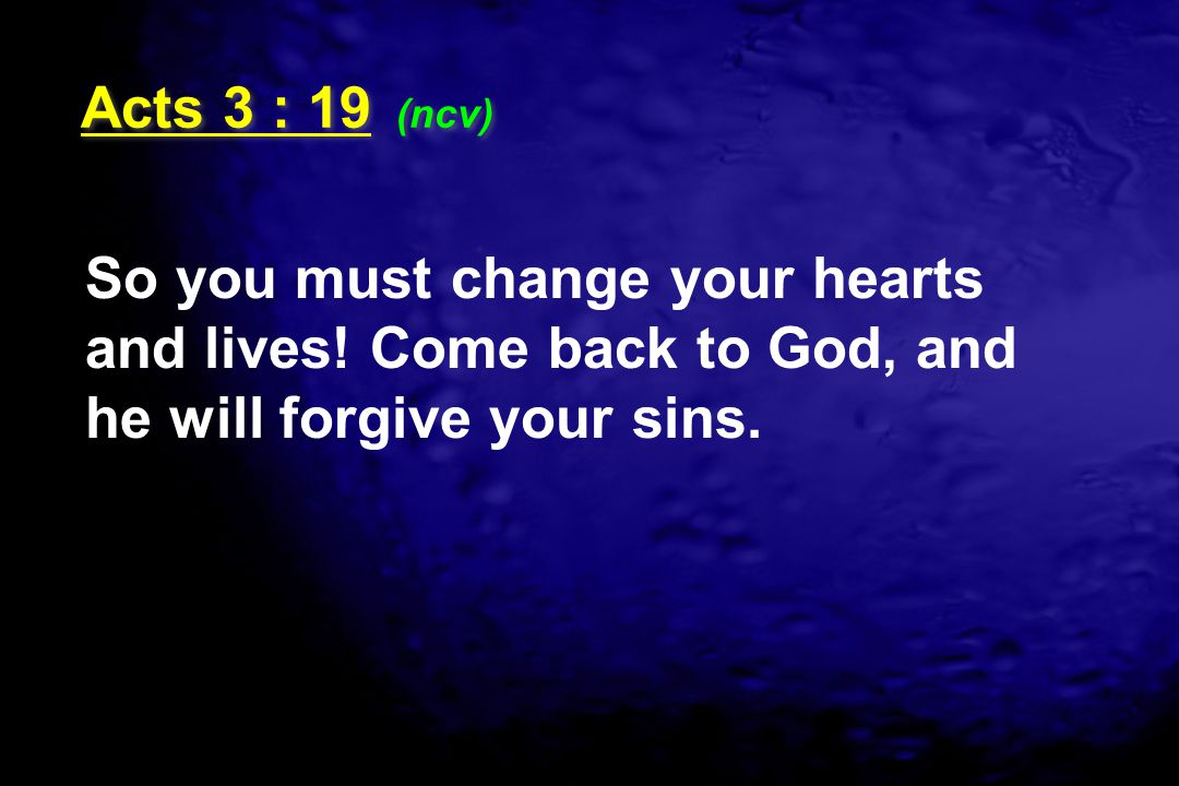 Acts 3 : 19 (ncv) So you must change your hearts and lives.