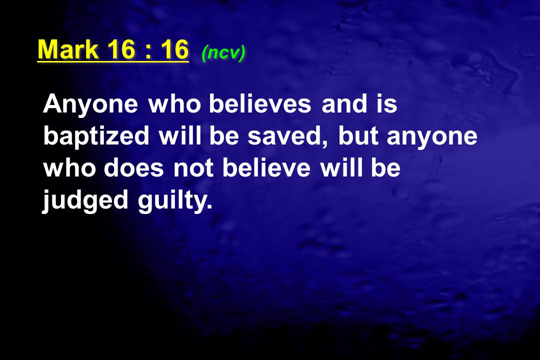 Mark 16 : 16 (ncv) Anyone who believes and is baptized will be saved, but anyone who does not believe will be judged guilty.