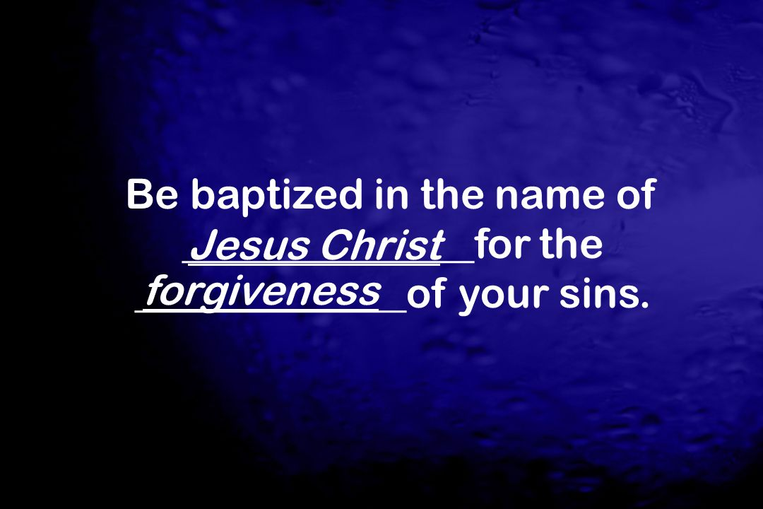 Be baptized in the name of ______________for the _____________of your sins.