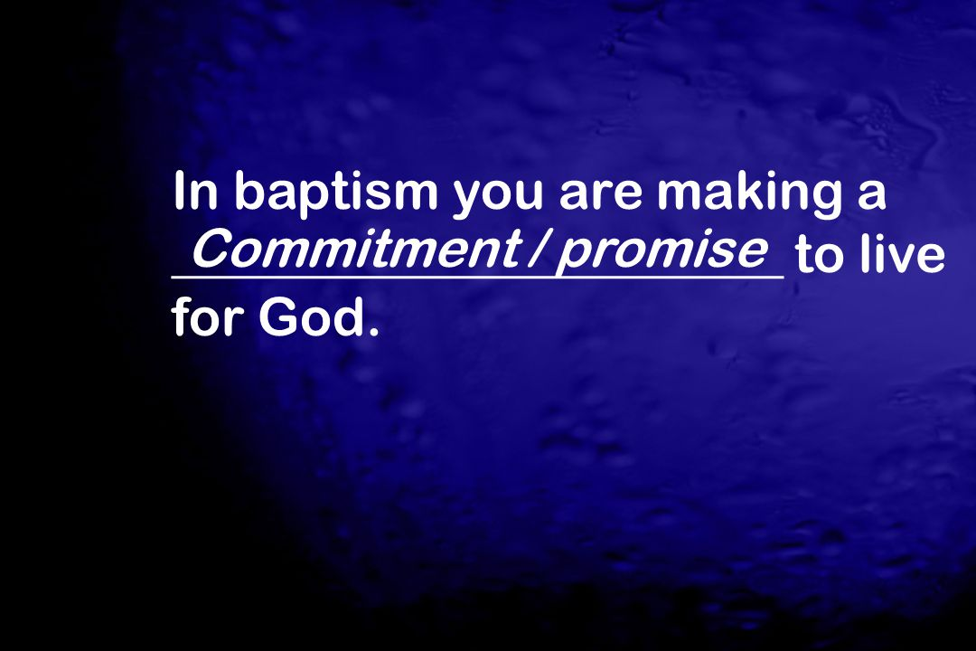 In baptism you are making a _______________________ to live for God.