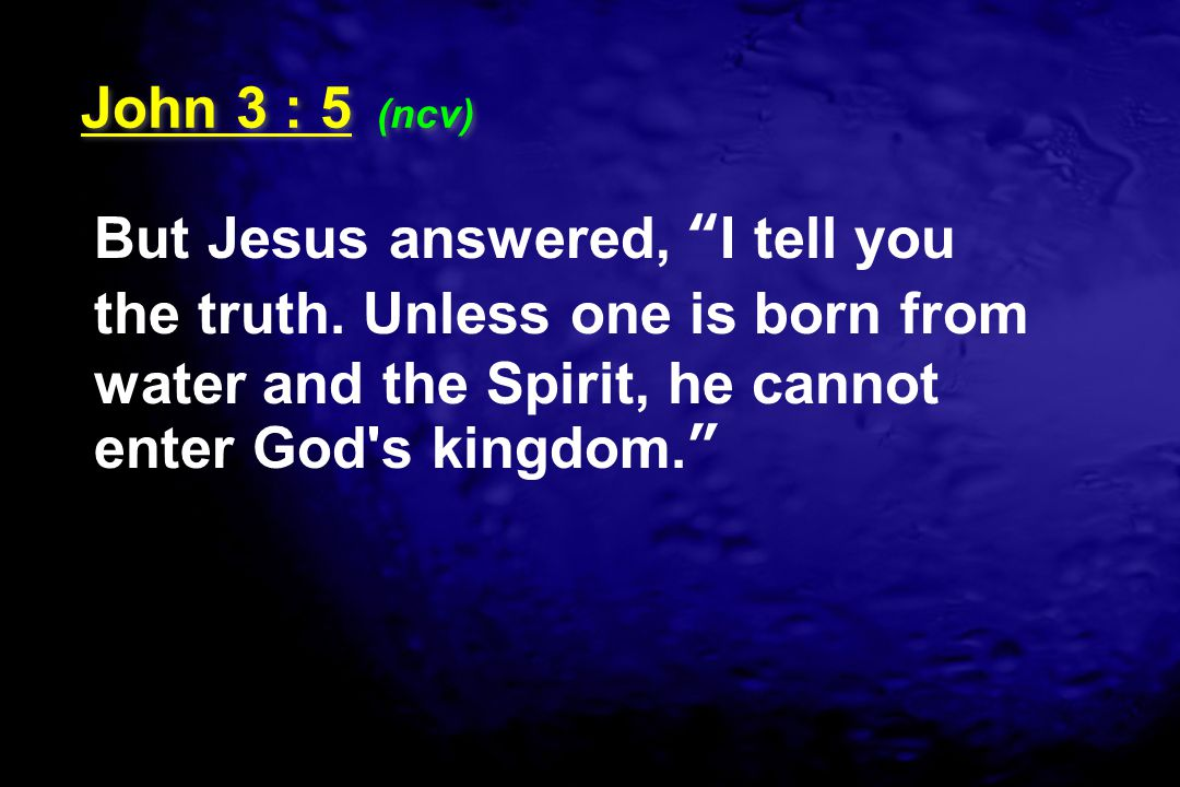 John 3 : 5 (ncv) But Jesus answered, I tell you the truth.
